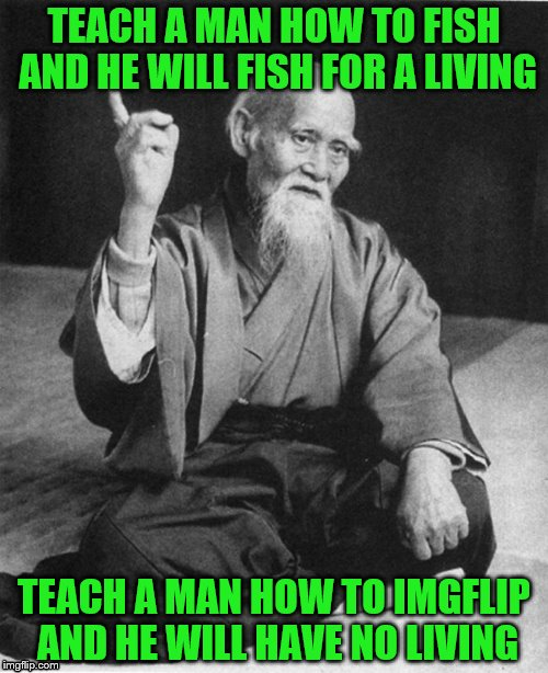 Words of Wisdom Week. A MemefordandSons event Dec. 16 to Dec. 23 | TEACH A MAN HOW TO FISH AND HE WILL FISH FOR A LIVING TEACH A MAN HOW TO IMGFLIP AND HE WILL HAVE NO LIVING | image tagged in confucius say,memes,imgflip | made w/ Imgflip meme maker