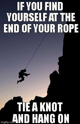 words of wisdom week | IF YOU FIND YOURSELF AT THE END OF YOUR ROPE TIE A KNOT AND HANG ON | image tagged in words of wisdom,words of wisdom week | made w/ Imgflip meme maker