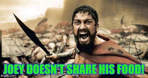 Sparta Leonidas Meme | JOEY DOESN'T SHARE HIS FOOD! | image tagged in memes,sparta leonidas | made w/ Imgflip meme maker
