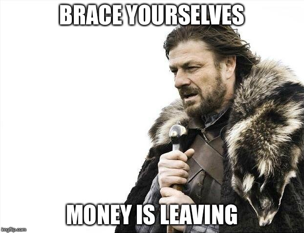 Brace Yourselves X is Coming Meme | BRACE YOURSELVES MONEY IS LEAVING | image tagged in memes,brace yourselves x is coming | made w/ Imgflip meme maker
