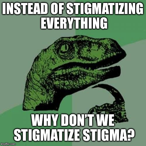 Everything a human being ever does out of line seems to have stigma starched to it. | INSTEAD OF STIGMATIZING EVERYTHING WHY DON'T WE STIGMATIZE STIGMA? | image tagged in philosoraptor,stigma,society,bullying,harassment,fuck this shit | made w/ Imgflip meme maker