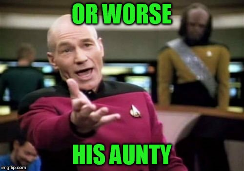 Picard Wtf Meme | OR WORSE HIS AUNTY | image tagged in memes,picard wtf | made w/ Imgflip meme maker