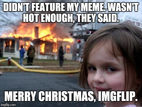 A real torcher of a meme | DIDN'T FEATURE MY MEME. WASN'T HOT ENOUGH, THEY SAID. MERRY CHRISTMAS, IMGFLIP. | image tagged in memes,disaster girl | made w/ Imgflip meme maker
