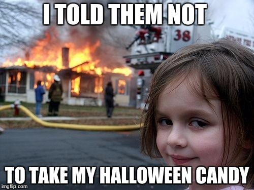 I TOLD THEM | I TOLD THEM NOT TO TAKE MY HALLOWEEN CANDY | image tagged in memes,disaster girl | made w/ Imgflip meme maker