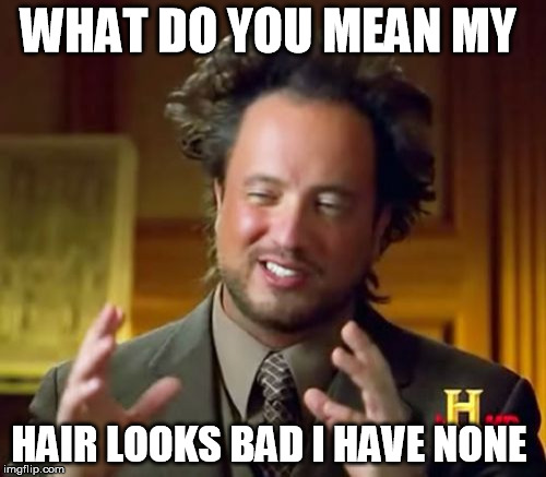 Ancient Aliens Meme | WHAT DO YOU MEAN MY HAIR LOOKS BAD I HAVE NONE | image tagged in memes,ancient aliens | made w/ Imgflip meme maker