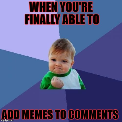 Success Kid Meme | WHEN YOU'RE FINALLY ABLE TO ADD MEMES TO COMMENTS | image tagged in memes,success kid | made w/ Imgflip meme maker