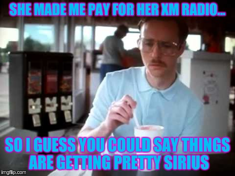 SHE MADE ME PAY FOR HER XM RADIO... SO I GUESS YOU COULD SAY THINGS ARE GETTING PRETTY SIRIUS | image tagged in getting serious | made w/ Imgflip meme maker