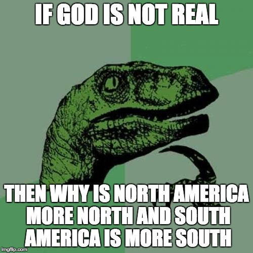 Philosoraptor Meme | IF GOD IS NOT REAL THEN WHY IS NORTH AMERICA MORE NORTH AND SOUTH AMERICA IS MORE SOUTH | image tagged in memes,philosoraptor | made w/ Imgflip meme maker