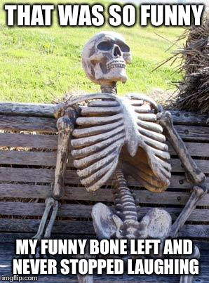 Waiting Skeleton Meme | THAT WAS SO FUNNY MY FUNNY BONE LEFT AND NEVER STOPPED LAUGHING | image tagged in memes,waiting skeleton | made w/ Imgflip meme maker