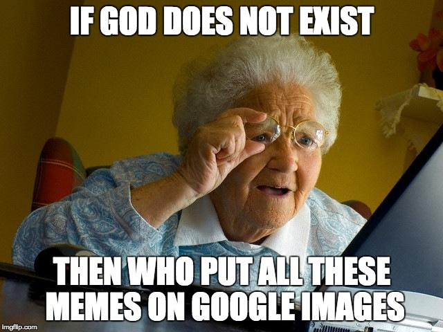 Grandma Finds The Internet Meme | IF GOD DOES NOT EXIST THEN WHO PUT ALL THESE MEMES ON GOOGLE IMAGES | image tagged in memes,grandma finds the internet | made w/ Imgflip meme maker