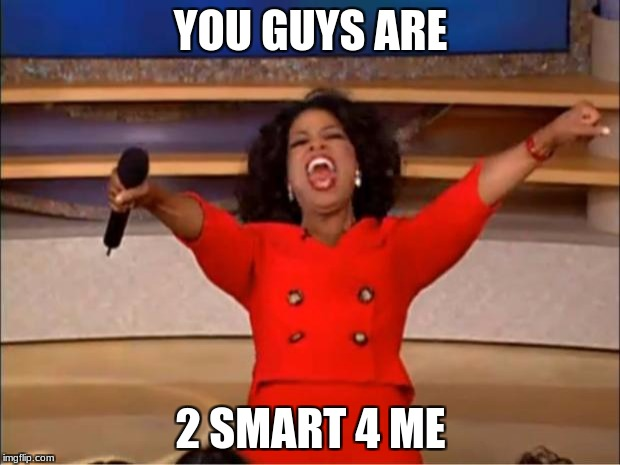 Oprah You Get A Meme | YOU GUYS ARE 2 SMART 4 ME | image tagged in memes,oprah you get a | made w/ Imgflip meme maker