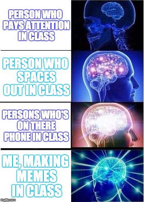 Expanding Brain Meme | PERSON WHO PAYS ATTENTION IN CLASS PERSON WHO SPACES OUT IN CLASS PERSONS WHO'S ON THERE PHONE IN CLASS ME, MAKING MEMES IN CLASS | image tagged in memes,expanding brain | made w/ Imgflip meme maker