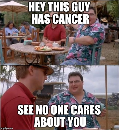 See Nobody Cares Meme | HEY THIS GUY HAS CANCER SEE NO ONE CARES ABOUT YOU | image tagged in memes,see nobody cares | made w/ Imgflip meme maker