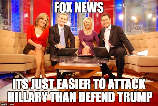 Fox News | FOX NEWS ITS JUST EASIER TO ATTACK HILLARY THAN DEFEND TRUMP | image tagged in fox news | made w/ Imgflip meme maker