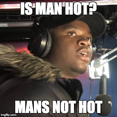 Man's not hot | IS MAN HOT? MANS NOT HOT | image tagged in man's not hot | made w/ Imgflip meme maker
