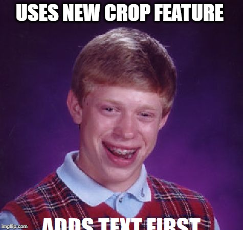 Cropping photo is great if you're not an idiot  | USES NEW CROP FEATURE | image tagged in bad luck brian,crop,memes,funny,meanwhile on imgflip,new feature | made w/ Imgflip meme maker