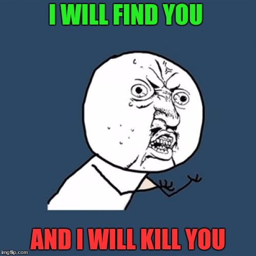 Y U No Meme | I WILL FIND YOU AND I WILL KILL YOU | image tagged in memes,y u no | made w/ Imgflip meme maker