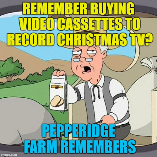 The good old days... :) | REMEMBER BUYING VIDEO CASSETTES TO RECORD CHRISTMAS TV? PEPPERIDGE FARM REMEMBERS | image tagged in memes,pepperidge farm remembers,christmas tv,christmas,technology,vcr | made w/ Imgflip meme maker