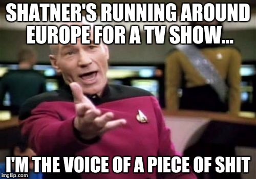Who's more popular? | SHATNER'S RUNNING AROUND EUROPE FOR A TV SHOW... I'M THE VOICE OF A PIECE OF SHIT | image tagged in memes,picard wtf | made w/ Imgflip meme maker