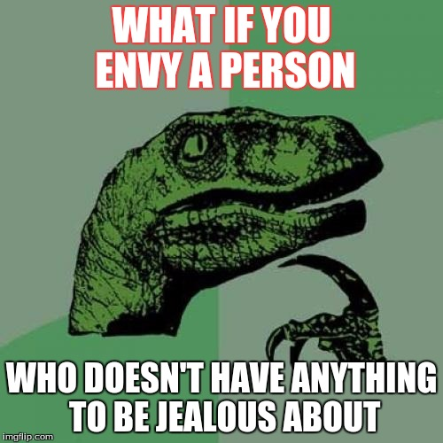 Philosoraptor Meme | WHAT IF YOU ENVY A PERSON WHO DOESN'T HAVE ANYTHING TO BE JEALOUS ABOUT | image tagged in memes,philosoraptor | made w/ Imgflip meme maker