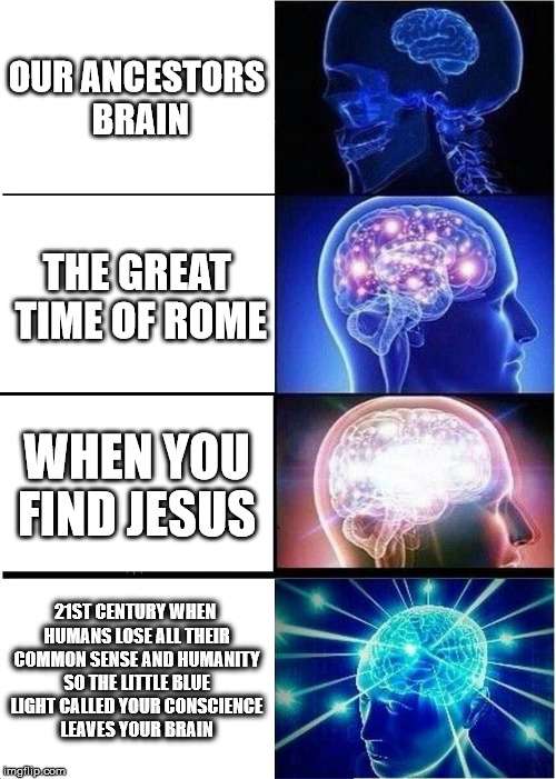Expanding Brain Meme | OUR ANCESTORS BRAIN THE GREAT TIME OF ROME WHEN YOU FIND JESUS 21ST CENTURY WHEN HUMANS LOSE ALL THEIR COMMON SENSE AND HUMANITY SO THE LITT | image tagged in memes,expanding brain | made w/ Imgflip meme maker