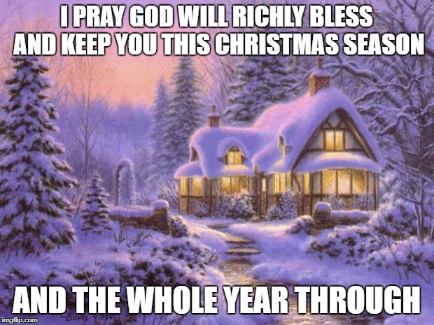 Merry Christmas my friends. | I PRAY GOD WILL RICHLY BLESS AND KEEP YOU THIS CHRISTMAS SEASON AND THE WHOLE YEAR THROUGH | image tagged in merry christmas | made w/ Imgflip meme maker