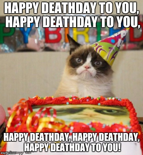 Deathday | HAPPY DEATHDAY TO YOU, HAPPY DEATHDAY TO YOU, HAPPY DEATHDAY, HAPPY DEATHDAY, HAPPY DEATHDAY TO YOU! | image tagged in memes,grumpy cat birthday,grumpy cat,nsfw,death,birthday cake | made w/ Imgflip meme maker