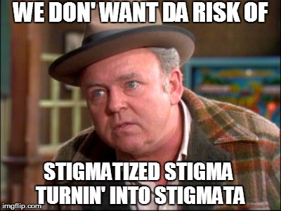 WE DON' WANT DA RISK OF STIGMATIZED STIGMA TURNIN' INTO STIGMATA | made w/ Imgflip meme maker
