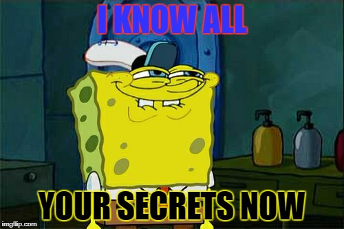 Dont You Squidward Meme | I KNOW ALL YOUR SECRETS NOW | image tagged in memes,dont you squidward | made w/ Imgflip meme maker