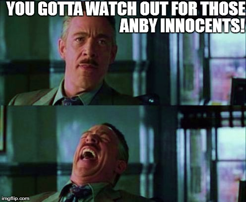 YOU GOTTA WATCH OUT FOR THOSE ANBY INNOCENTS! | made w/ Imgflip meme maker