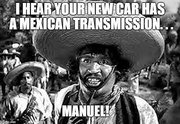 I HEAR YOUR NEW CAR HAS A MEXICAN TRANSMISSION. . . MANUEL! | made w/ Imgflip meme maker