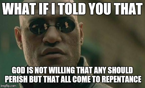 Matrix Morpheus Meme | WHAT IF I TOLD YOU THAT GOD IS NOT WILLING THAT ANY SHOULD PERISH BUT THAT ALL COME TO REPENTANCE | image tagged in memes,matrix morpheus | made w/ Imgflip meme maker