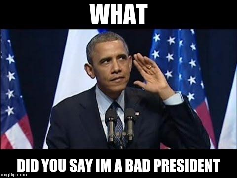 Obama No Listen | WHAT DID YOU SAY IM A BAD PRESIDENT | image tagged in memes,obama no listen | made w/ Imgflip meme maker