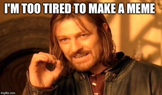 One Does Not Simply Meme | I'M TOO TIRED TO MAKE A MEME | image tagged in memes,one does not simply | made w/ Imgflip meme maker