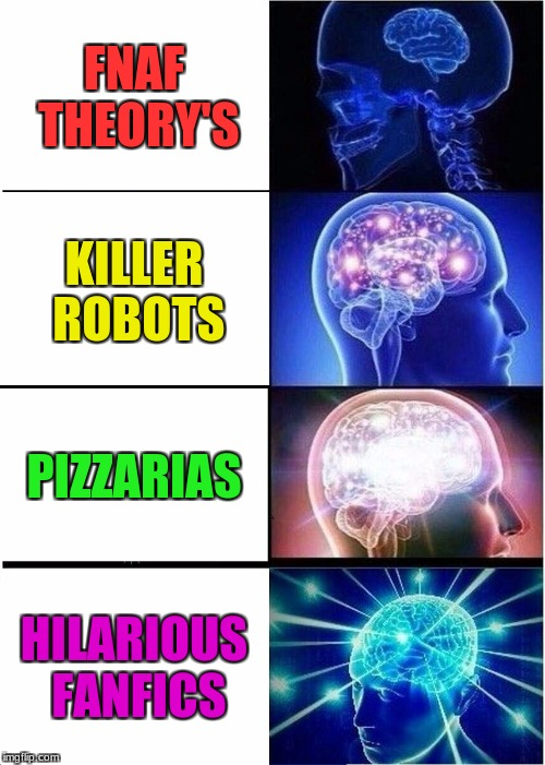 When Your Mind Goes Elseware With Fnaf | FNAF THEORY'S KILLER ROBOTS PIZZARIAS HILARIOUS FANFICS | image tagged in memes,expanding brain,five nights at freddys,funny,robots,pizzaria | made w/ Imgflip meme maker