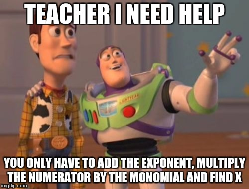 X, X Everywhere Meme | TEACHER I NEED HELP YOU ONLY HAVE TO ADD THE EXPONENT, MULTIPLY THE NUMERATOR BY THE MONOMIAL AND FIND X | image tagged in memes,x,x everywhere,x x everywhere | made w/ Imgflip meme maker