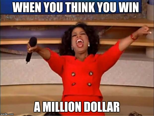 Oprah You Get A Meme | WHEN YOU THINK YOU WIN A MILLION DOLLAR | image tagged in memes,oprah you get a | made w/ Imgflip meme maker