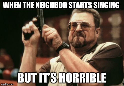 Am I The Only One Around Here Meme | WHEN THE NEIGHBOR STARTS SINGING BUT IT'S HORRIBLE | image tagged in memes,am i the only one around here | made w/ Imgflip meme maker