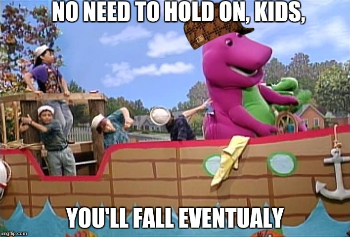 NO NEED TO HOLD ON, KIDS, YOU'LL FALL EVENTUALY | image tagged in barney the dino,scumbag | made w/ Imgflip meme maker