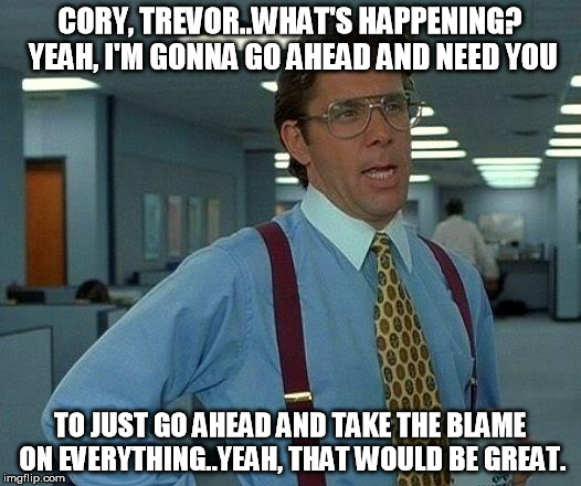 Lumburg TPB  | CORY, TREVOR..WHAT'S HAPPENING? YEAH, I'M GONNA GO AHEAD AND NEED YOU TO JUST GO AHEAD AND TAKE THE BLAME ON EVERYTHING..YEAH, THAT WOULD BE | image tagged in memes,that would be great,trailer park boys | made w/ Imgflip meme maker