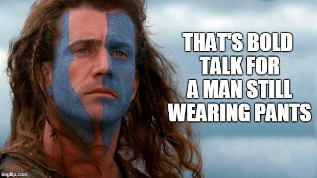Bold Talk | THAT'S BOLD TALK FOR A MAN STILL WEARING PANTS | image tagged in braveheart | made w/ Imgflip meme maker