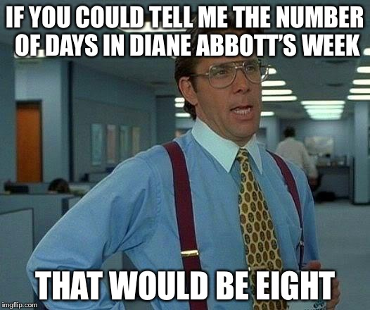 That Would Be Great Meme | IF YOU COULD TELL ME THE NUMBER OF DAYS IN DIANE ABBOTT'S WEEK THAT WOULD BE EIGHT | image tagged in memes,that would be great,diane abbott | made w/ Imgflip meme maker