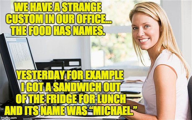 Office Girl | WE HAVE A STRANGE CUSTOM IN OUR OFFICE… THE FOOD HAS NAMES. YESTERDAY FOR EXAMPLE I GOT A SANDWICH OUT OF THE FRIDGE FOR LUNCH AND ITS NAME  | image tagged in office girl | made w/ Imgflip meme maker