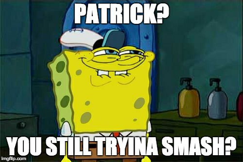 Dont You Squidward Meme | PATRICK? YOU STILL TRYINA SMASH? | image tagged in memes,dont you squidward | made w/ Imgflip meme maker