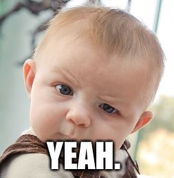 Skeptical Baby Meme | YEAH. | image tagged in memes,skeptical baby | made w/ Imgflip meme maker