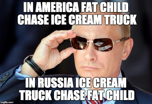 Putin with sunglasses | IN AMERICA FAT CHILD CHASE ICE CREAM TRUCK IN RUSSIA ICE CREAM TRUCK CHASE FAT CHILD | image tagged in putin with sunglasses | made w/ Imgflip meme maker