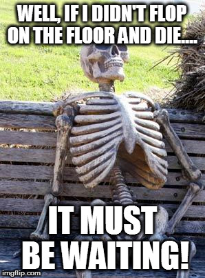 Waiting Skeleton Meme | WELL, IF I DIDN'T FLOP ON THE FLOOR AND DIE.... IT MUST BE WAITING! | image tagged in memes,waiting skeleton | made w/ Imgflip meme maker