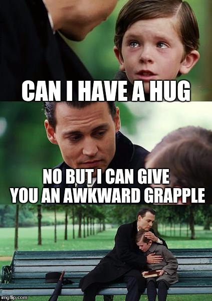 Finding Neverland Meme | CAN I HAVE A HUG NO BUT I CAN GIVE YOU AN AWKWARD GRAPPLE | image tagged in memes,finding neverland | made w/ Imgflip meme maker