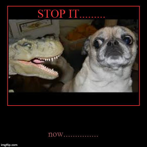 Monster v.s ....Well,pug. | STOP IT......... | now............... | image tagged in funny,demotivationals,pugs,pug life | made w/ Imgflip demotivational maker