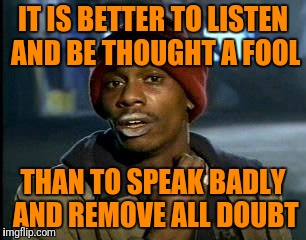 Y'all Got Any More Of That Meme | IT IS BETTER TO LISTEN AND BE THOUGHT A FOOL THAN TO SPEAK BADLY AND REMOVE ALL DOUBT | image tagged in memes,yall got any more of | made w/ Imgflip meme maker